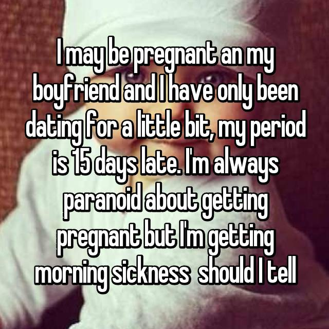 I may be pregnant an my boyfriend and I have only been dating for a little bit, my period is 15 days late. I'm always paranoid about getting pregnant but I'm getting morning sickness 😞 should I tell