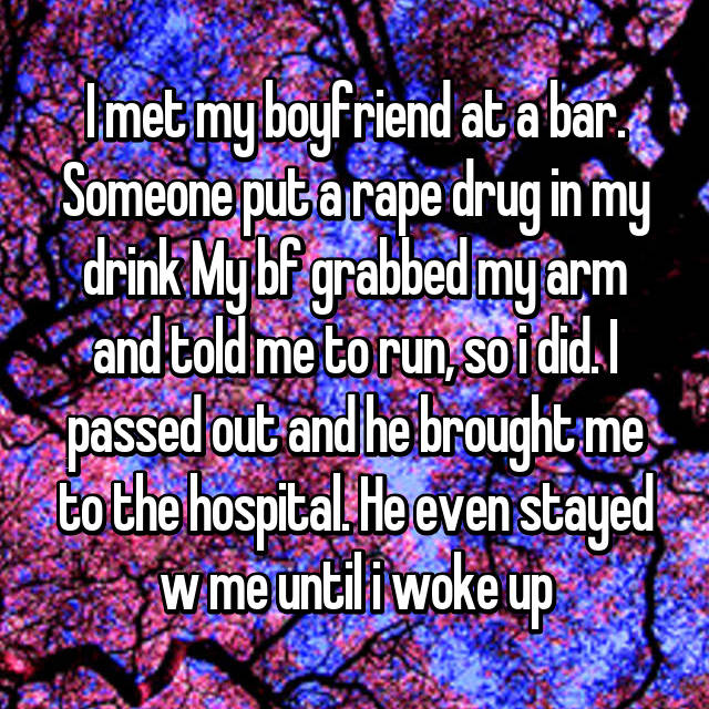 I met my boyfriend at a bar. Someone put a rape drug in my drink My bf grabbed my arm and told me to run, so i did. I passed out and he brought me to the hospital. He even stayed w me until i woke up
