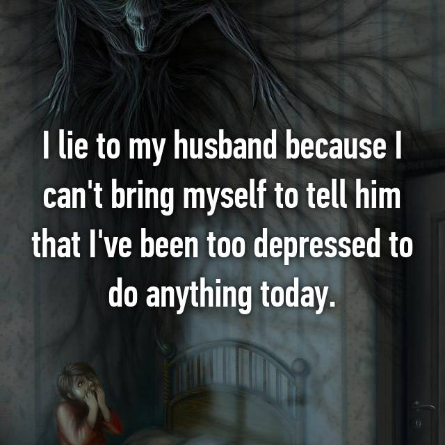 I lie to my husband because I can't bring myself to tell him that I've been too depressed to do anything today.