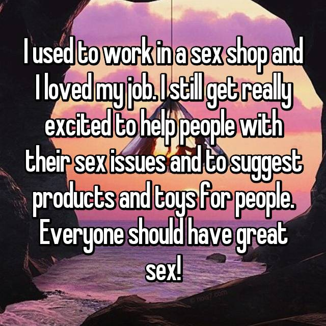 I used to work in a sex shop and I loved my job. I still get really excited to help people with their sex issues and to suggest products and toys for people. Everyone should have great sex! 💕