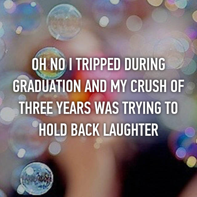 OH NO I TRIPPED DURING GRADUATION AND MY CRUSH OF THREE YEARS WAS TRYING TO HOLD BACK LAUGHTER