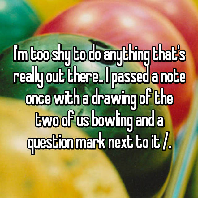 I'm too shy to do anything that's really out there.. I passed a note once with a drawing of the two of us bowling and a question mark next to it /.\