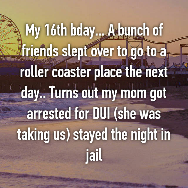 My 16th bday... A bunch of friends slept over to go to a roller coaster place the next day.. Turns out my mom got arrested for DUI (she was taking us) stayed the night in jail