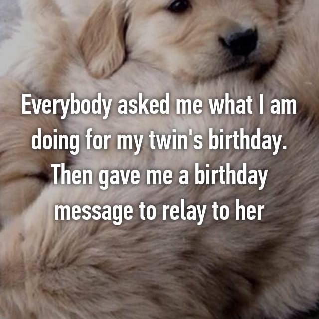 Everybody asked me what I am doing for my twin's birthday. Then gave me a birthday message to relay to her