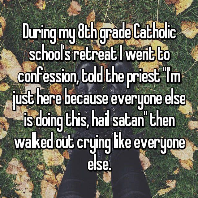 "During my 8th grade Catholic school's retreat I went to confession, told the priest ""I'm just here because everyone else is doing this, hail satan"" then walked out crying like everyone else."