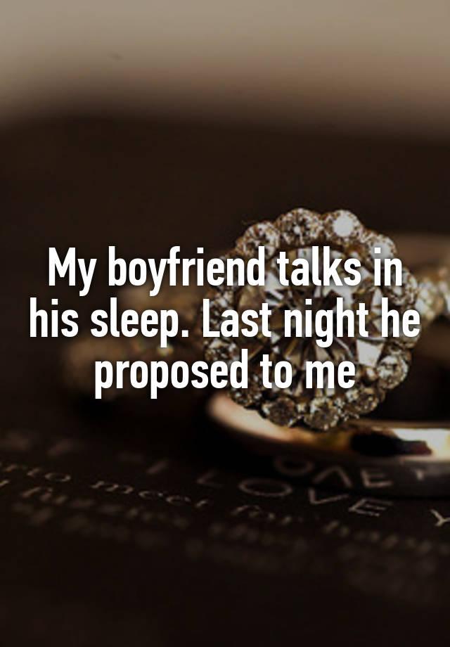 My boyfriend talks in his sleep. Last night he proposed to me