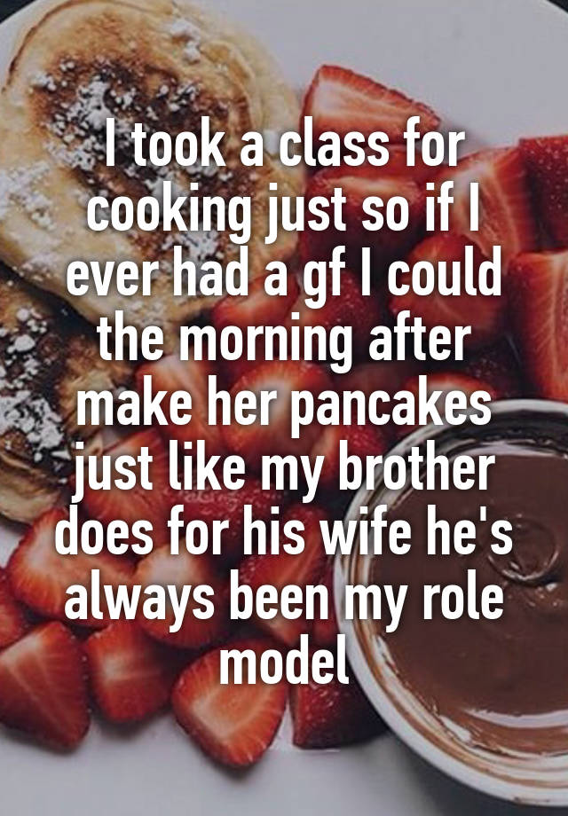 I took a class for cooking just so if I ever had a gf I could the morning after make her pancakes just like my brother does for his wife he's always been my role model