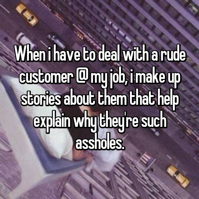 When i have to deal with a rude customer @ my job, i make up stories about them that help explain why they're such assholes.