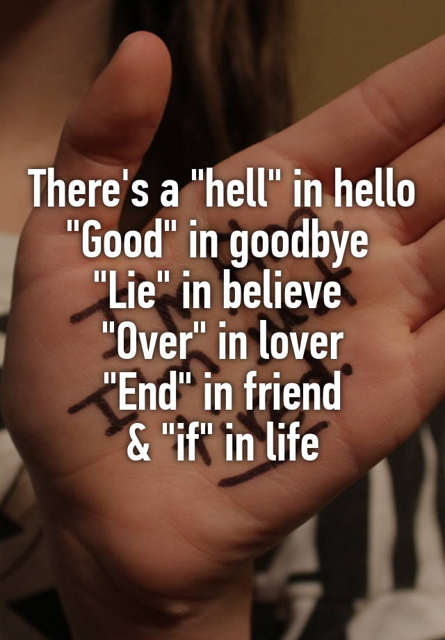 """There's a """"hell"""" in hello """"Good"""" in goodbye  """"Lie"""" in believe  """"Over"""" in lover """"End"""" in friend & """"if"""" in life"""