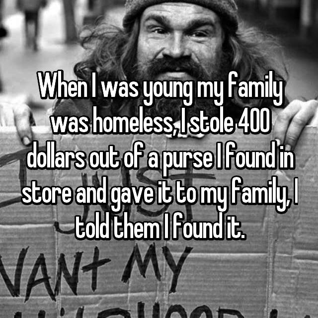 When I was young my family was homeless, I stole 400 dollars out of a purse I found in store and gave it to my family, I told them I found it.
