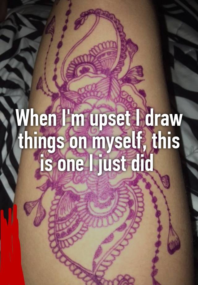 When I'm upset I draw things on myself, this is one I just did