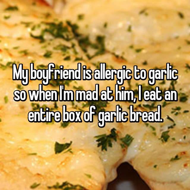 My boyfriend is allergic to garlic so when I'm mad at him, I eat an entire box of garlic bread.