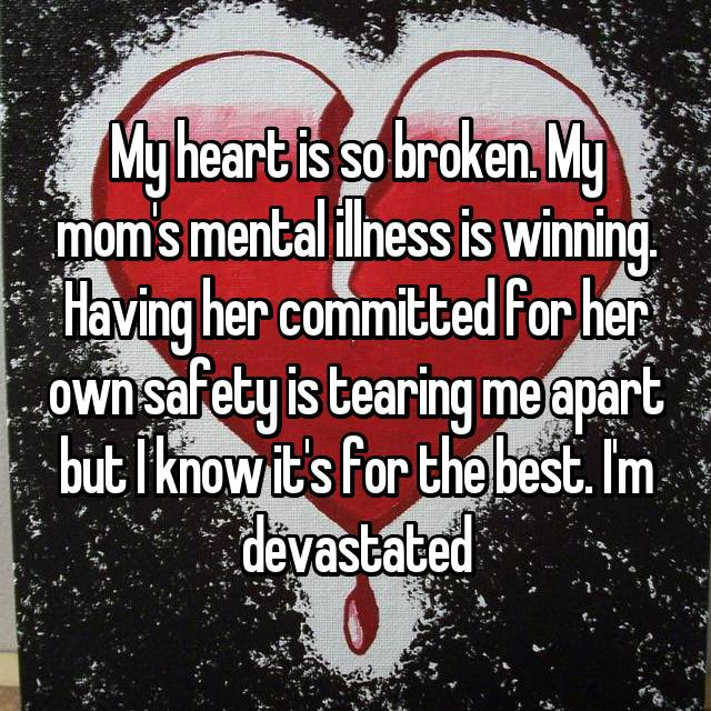 My heart is so broken. My mom's mental illness is winning. Having her committed for her own safety is tearing me apart but I know it's for the best. I'm devastated