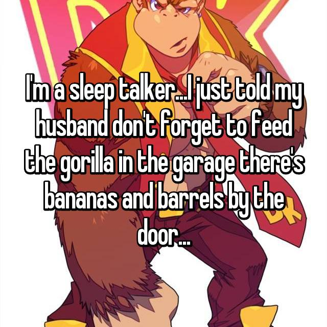I'm a sleep talker...I just told my husband don't forget to feed the gorilla in the garage there's bananas and barrels by the door...