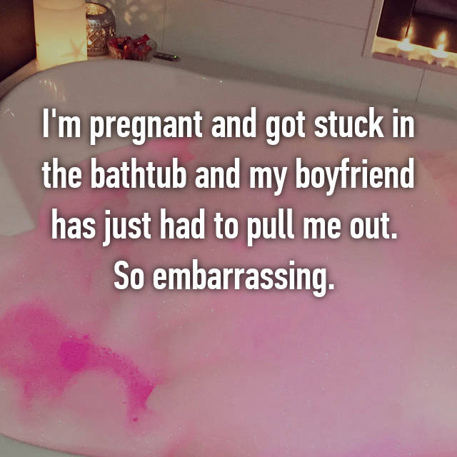 I'm pregnant and got stuck in the bathtub and my boyfriend has just had to pull me out.  So embarrassing.
