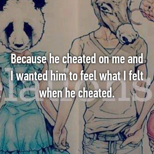 Because he cheated on me and I wanted him to feel what I felt when he cheated.