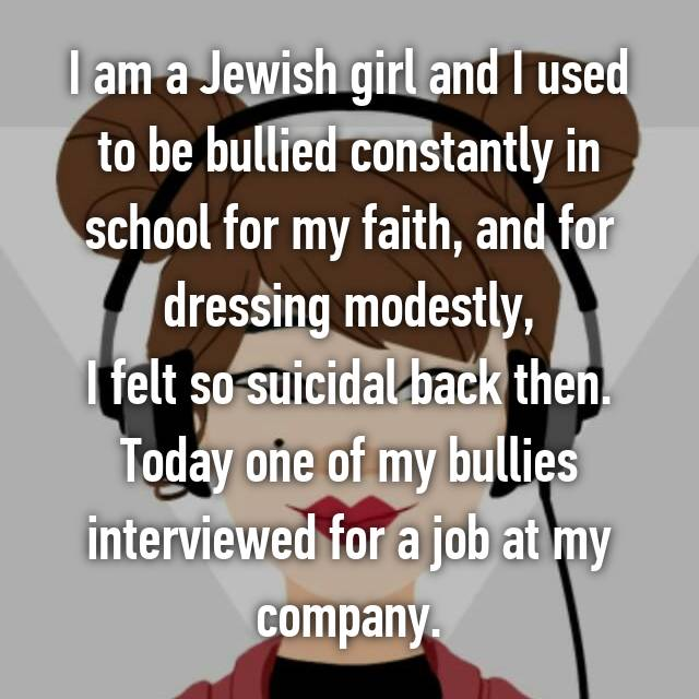 I am a Jewish girl and I used to be bullied constantly in school for my faith, and for dressing modestly, I felt so suicidal back then. Today one of my bullies interviewed for a job at my company.