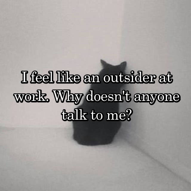 I feel like an outsider at work. Why doesn't anyone talk to me?