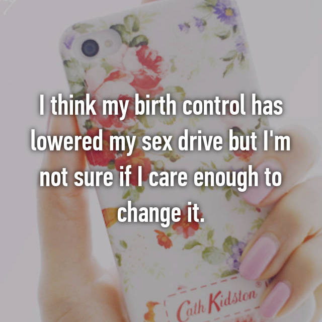 I think my birth control has lowered my sex drive but I'm not sure if I care enough to change it.