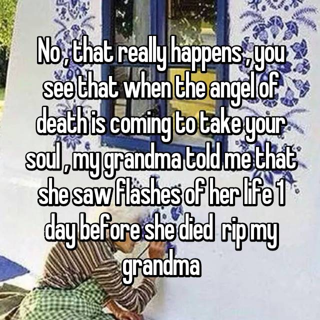 No , that really happens , you see that when the angel of death is coming to take your soul , my grandma told me that she saw flashes of her life 1 day before she died 😢 rip my grandma