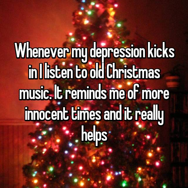 Whenever my depression kicks in I listen to old Christmas music. It reminds me of more innocent times and it really helps