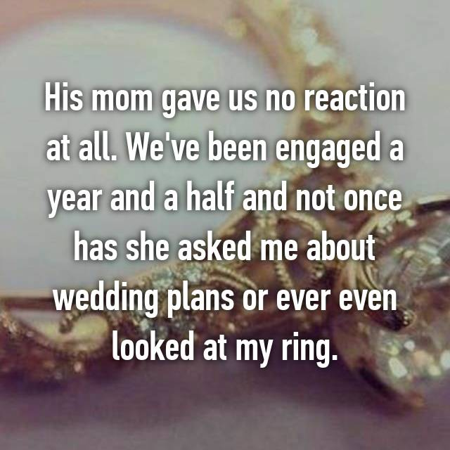His mom gave us no reaction at all. We've been engaged a year and a half and not once has she asked me about wedding plans or ever even looked at my ring.