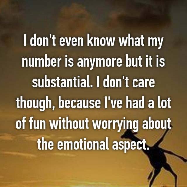 I don't even know what my number is anymore but it is substantial. I don't care though, because I've had a lot of fun without worrying about the emotional aspect.