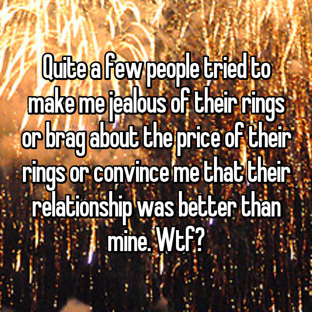 Quite a few people tried to make me jealous of their rings or brag about the price of their rings or convince me that their relationship was better than mine. Wtf?