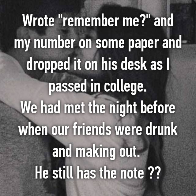 """Wrote """"remember me?"""" and my number on some paper and dropped it on his desk as I passed in college. We had met the night before when our friends were drunk and making out.  He still has the note ☺️"""