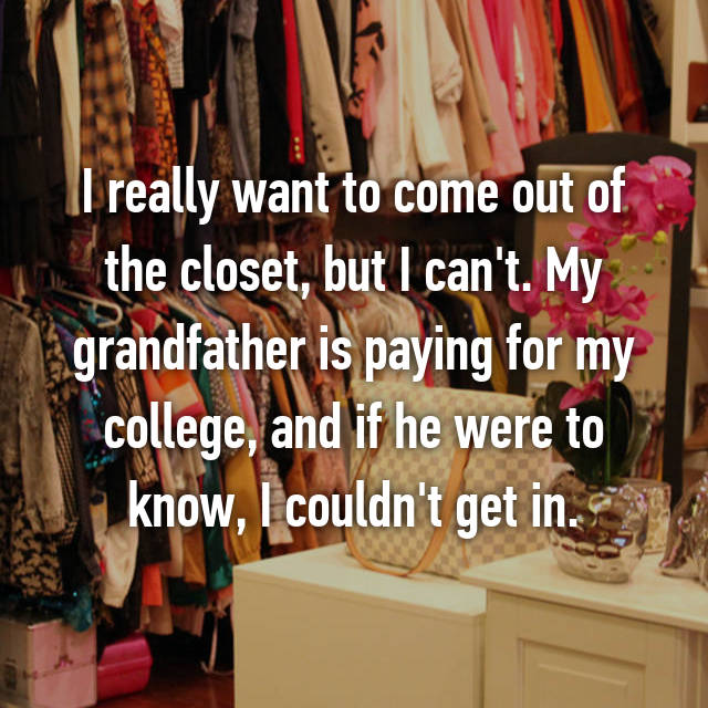 I really want to come out of the closet, but I can't. My grandfather is paying for my college, and if he were to know, I couldn't get in.