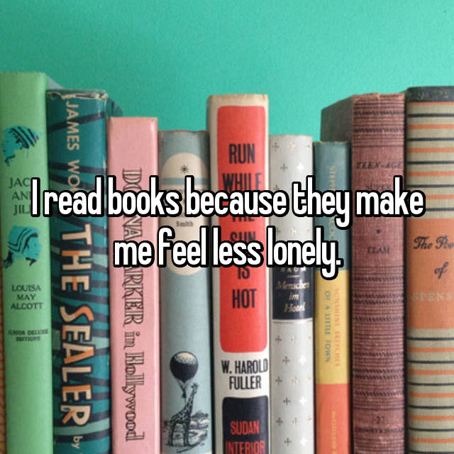 I read books because they make me feel less lonely.