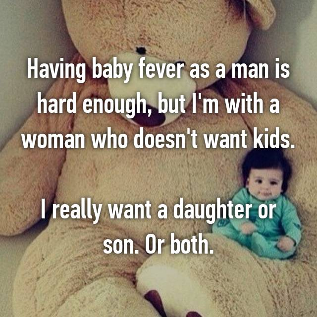 Having baby fever as a man is hard enough, but I'm with a woman who doesn't want kids.  I really want a daughter or son. Or both. 😞