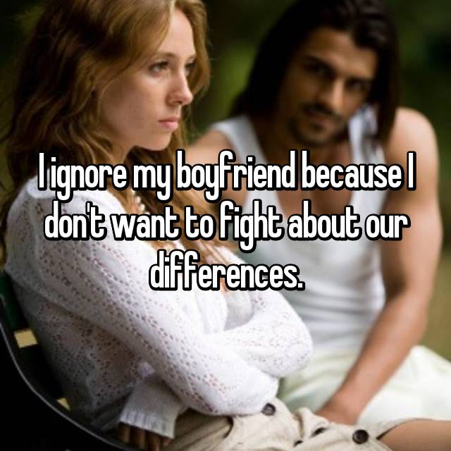 I ignore my boyfriend because I don't want to fight about our differences.