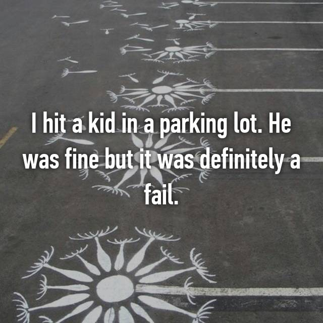 I hit a kid in a parking lot. He was fine but it was definitely a fail.