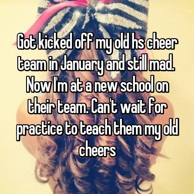 Got kicked off my old hs cheer team in January and still mad.  Now I'm at a new school on their team. Can't wait for practice to teach them my old cheers😆