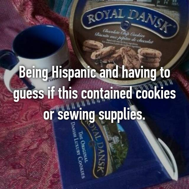 Being Hispanic and having to guess if this contained cookies or sewing supplies.