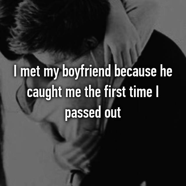 I met my boyfriend because he caught me the first time I passed out