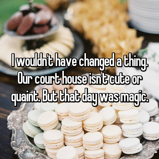 I wouldn't have changed a thing. Our court house isn't cute or quaint. But that day was magic.
