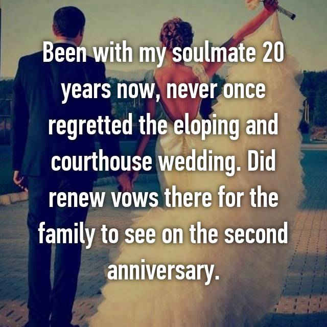 Been with my soulmate 20 years now, never once regretted the eloping and courthouse wedding. Did renew vows there for the family to see on the second anniversary.