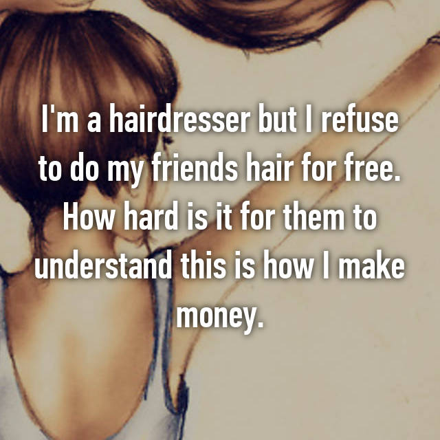I'm a hairdresser but I refuse to do my friends hair for free. How hard is it for them to understand this is how I make money.