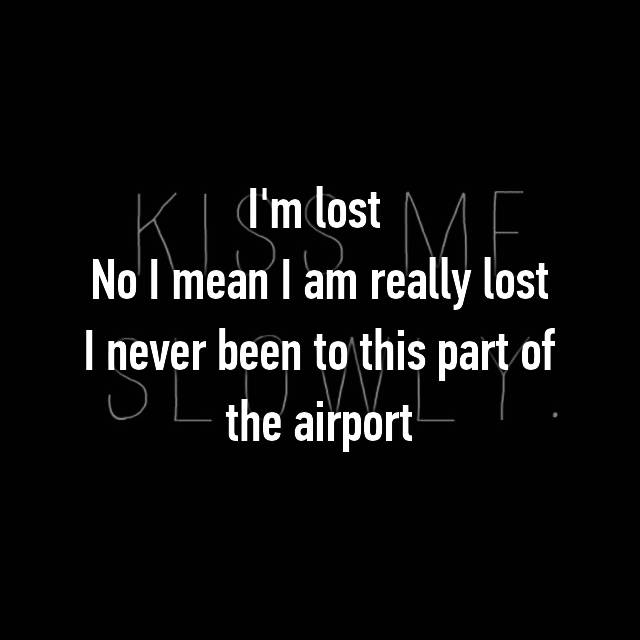 I'm lost  No I mean I am really lost I never been to this part of the airport