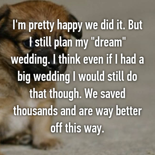 """I'm pretty happy we did it. But I still plan my """"dream"""" wedding. I think even if I had a big wedding I would still do that though. We saved thousands and are way better off this way. 😊"""