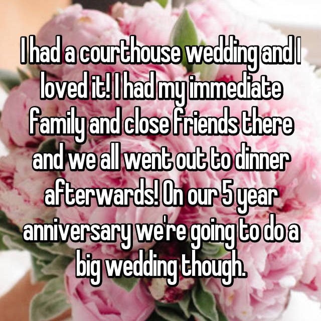 I had a courthouse wedding and I loved it! I had my immediate family and close friends there and we all went out to dinner afterwards! On our 5 year anniversary we're going to do a big wedding though.