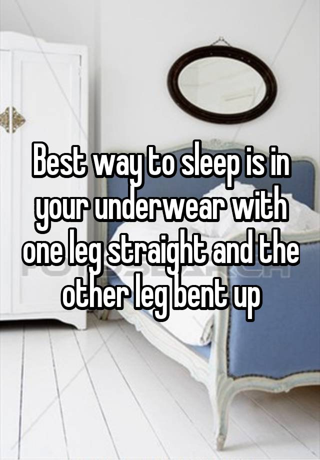 Best Way To Sleep Is In Your Underwear With One Leg Straight And The Other Leg Bent Up