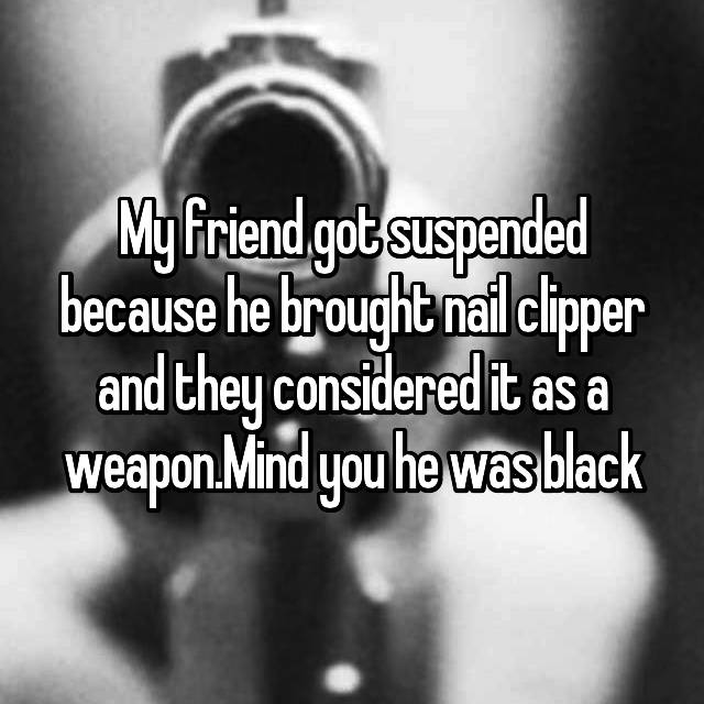 My friend got suspended because he brought nail clipper and they considered it as a weapon.Mind you he was black