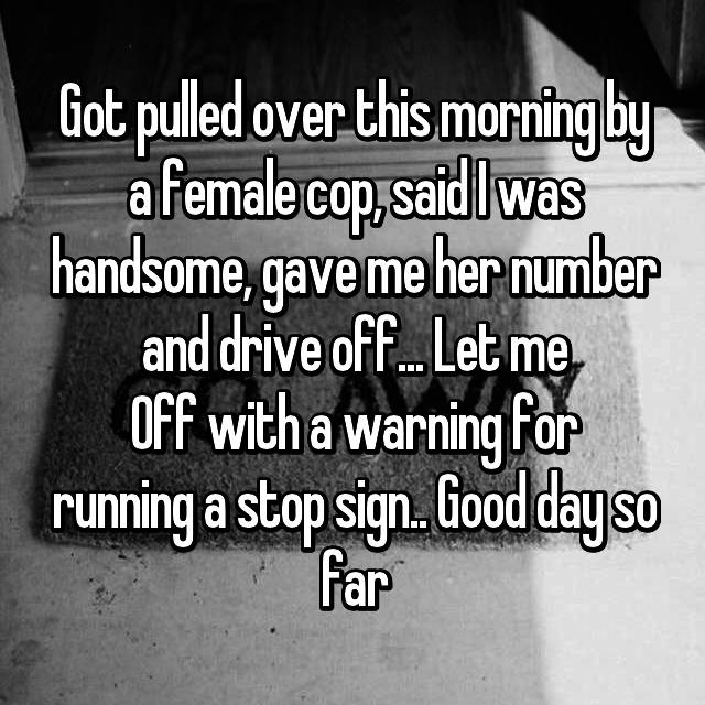 Got pulled over this morning by a female cop, said I was handsome, gave me her number and drive off... Let me Off with a warning for running a stop sign.. Good day so far