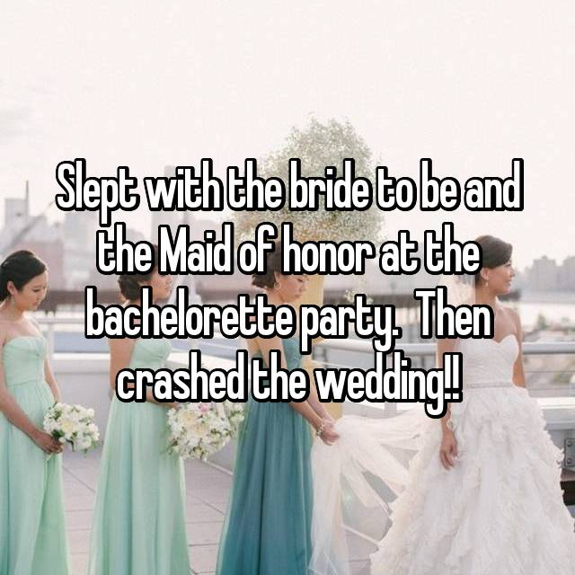 Slept with the bride to be and the Maid of honor at the bachelorette party.  Then crashed the wedding!!