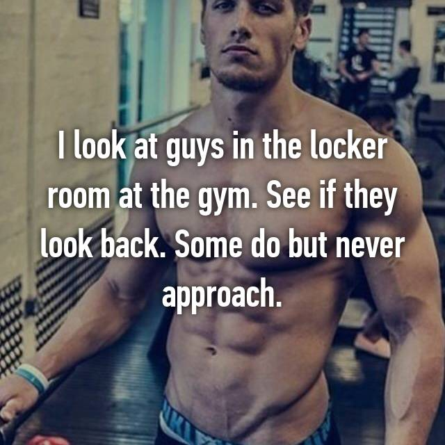 I look at guys in the locker room at the gym. See if they look back. Some do but never approach.