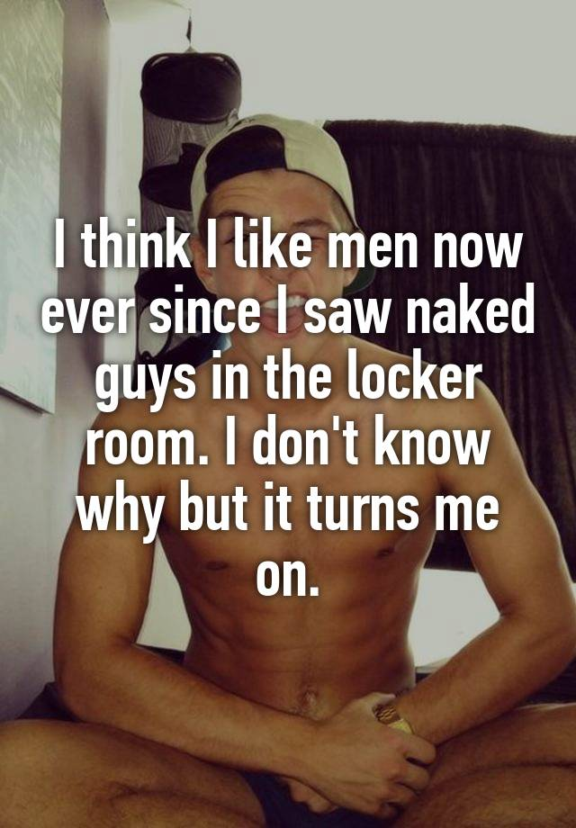 I think I like men now ever since I saw naked guys in the locker room. I don