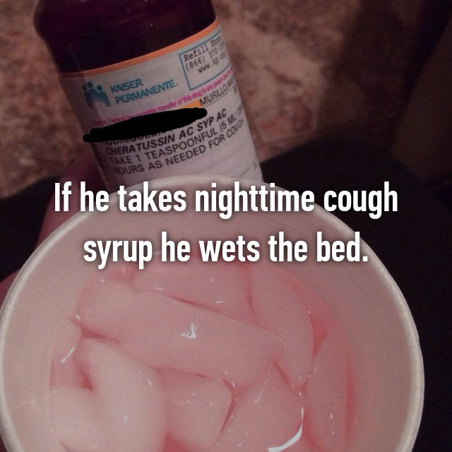 If he takes nighttime cough syrup he wets the bed.